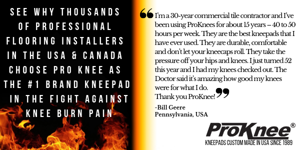 I'm a 30-year commercial tile contractor and I've been using ProKnees for about 15 years – 40 to 50 hours per week. They are the best kneepads that I have ever used. They are durable, comfortable and don't let your kneecaps roll. They take the pressure off your hips and knees. I just turned 52 this year  and I had my knees checked out. The Doctor said  it's amazing how good my knees were for what I do. Thank you ProKnee! -Bill Geere  PA, USA